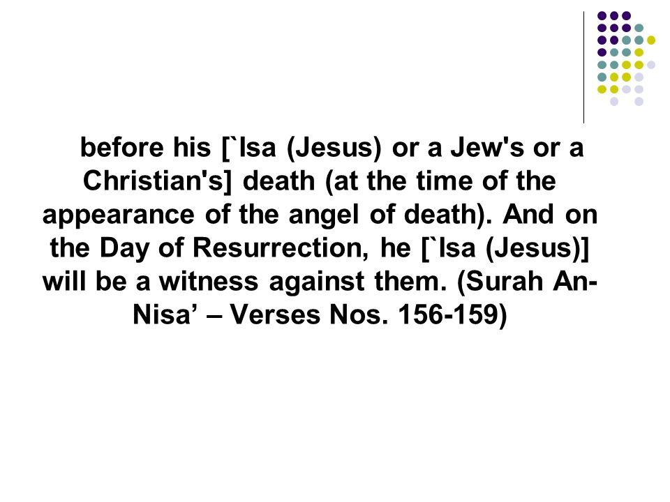 before his [`Isa (Jesus) or a Jew s or a Christian s] death (at the time of the appearance of the angel of death). And on the Day of Resurrection, he [`Isa (Jesus)] will be a witness against them.